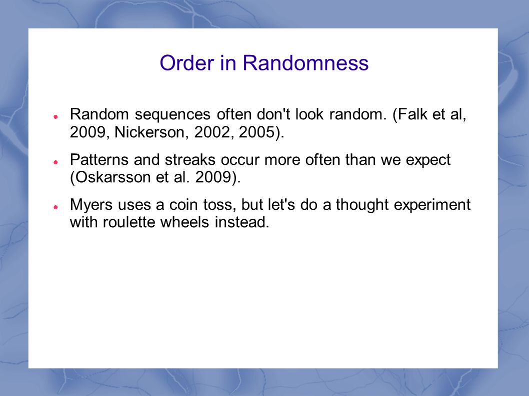 Order in Randomness Random sequences often don't look random. (Falk et al, 2009, Nickerson, 2002, 2005). Patterns and streaks occur more often than we