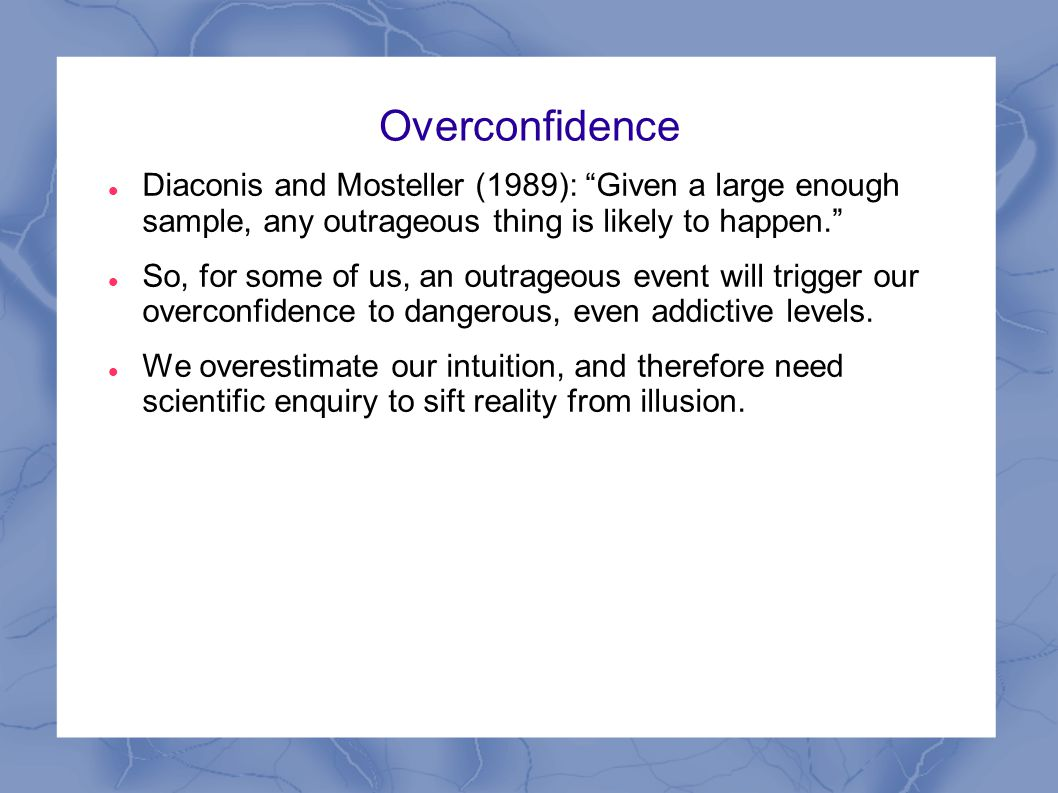"""Overconfidence Diaconis and Mosteller (1989): """"Given a large enough sample, any outrageous thing is likely to happen."""" So, for some of us, an outrageo"""