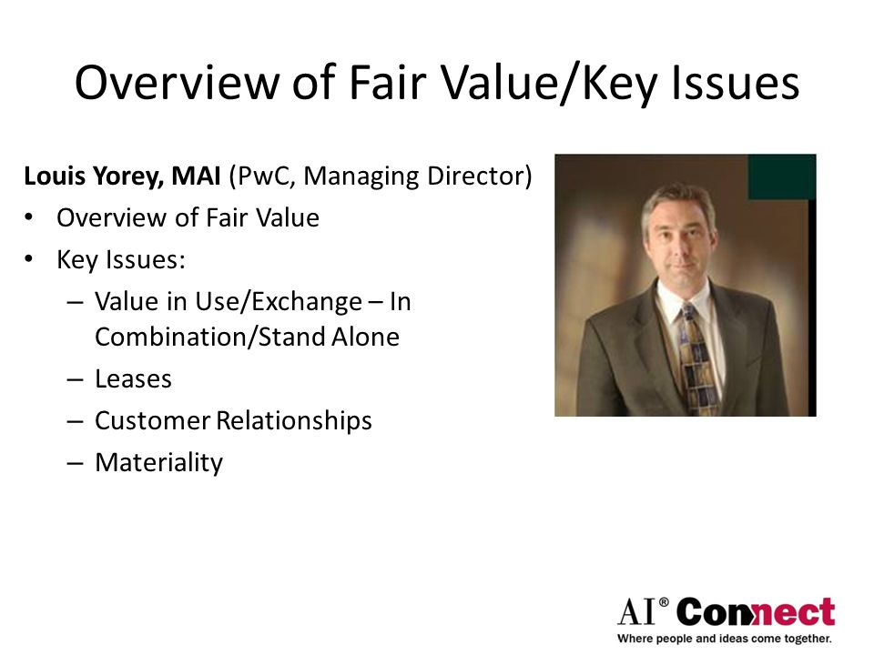 Overview of Fair Value/Key Issues Louis Yorey, MAI (PwC, Managing Director) Overview of Fair Value Key Issues: – Value in Use/Exchange – In Combination/Stand Alone – Leases – Customer Relationships – Materiality