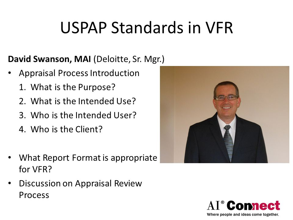USPAP Standards in VFR David Swanson, MAI (Deloitte, Sr. Mgr.) Appraisal Process Introduction 1. What is the Purpose? 2. What is the Intended Use? 3.