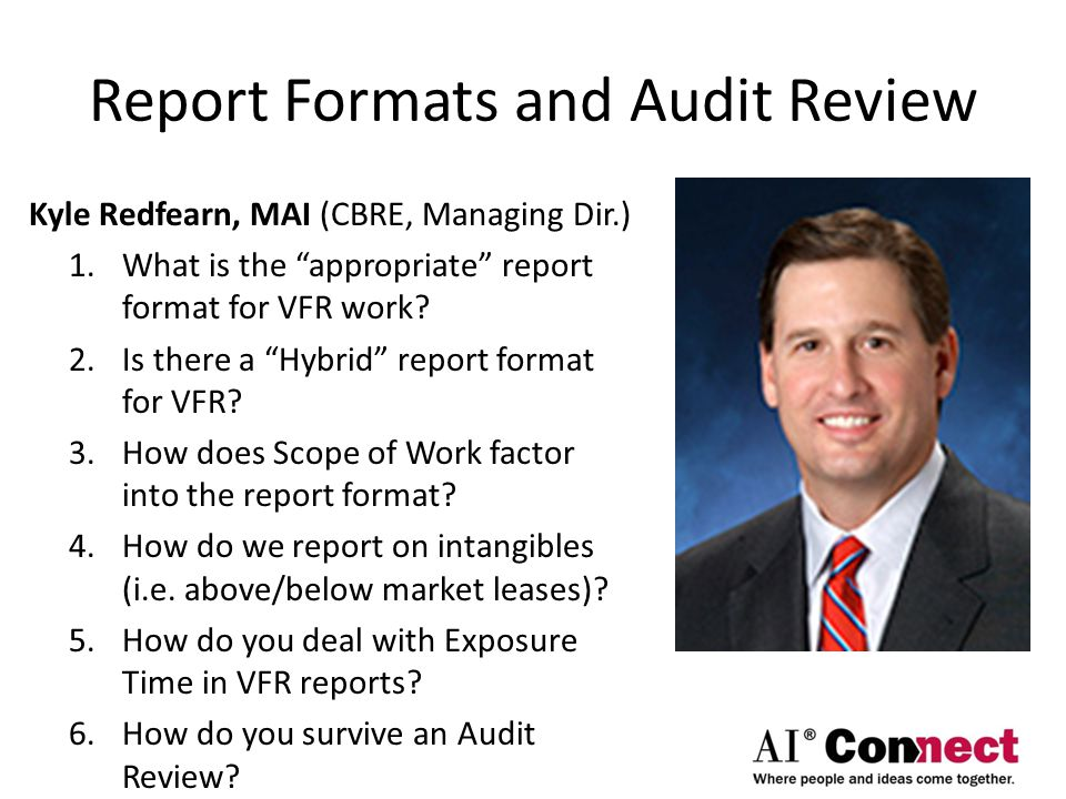"Report Formats and Audit Review Kyle Redfearn, MAI (CBRE, Managing Dir.) 1.What is the ""appropriate"" report format for VFR work? 2.Is there a ""Hybrid"""