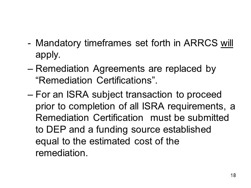 "18 -Mandatory timeframes set forth in ARRCS will apply. –Remediation Agreements are replaced by ""Remediation Certifications"". –For an ISRA subject tra"