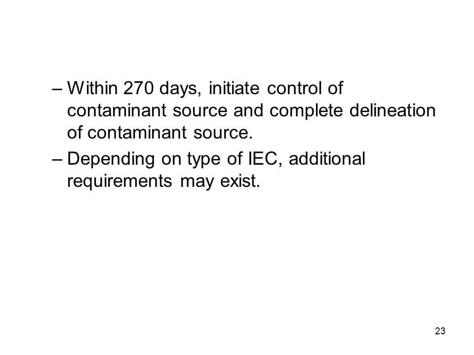 23 –Within 270 days, initiate control of contaminant source and complete delineation of contaminant source. –Depending on type of IEC, additional requ