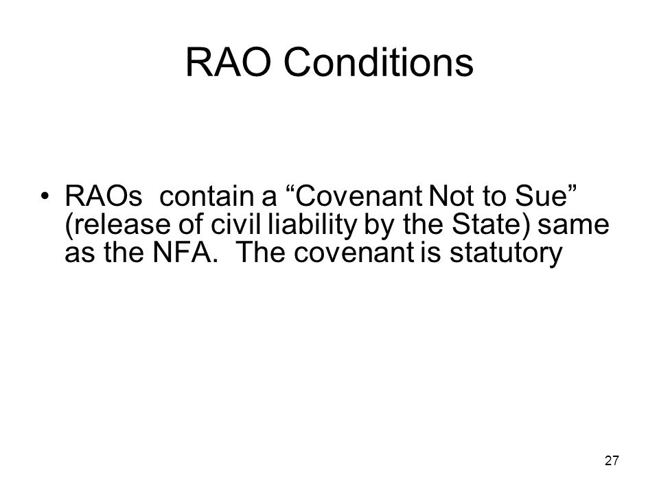 "27 RAO Conditions RAOs contain a ""Covenant Not to Sue"" (release of civil liability by the State) same as the NFA. The covenant is statutory"