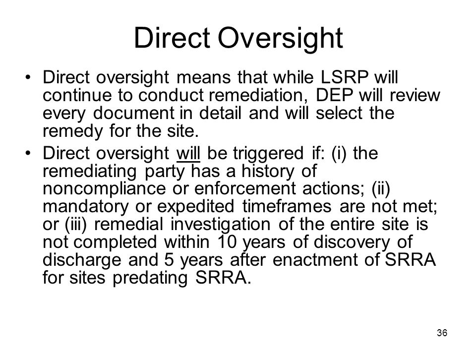 36 Direct Oversight Direct oversight means that while LSRP will continue to conduct remediation, DEP will review every document in detail and will sel