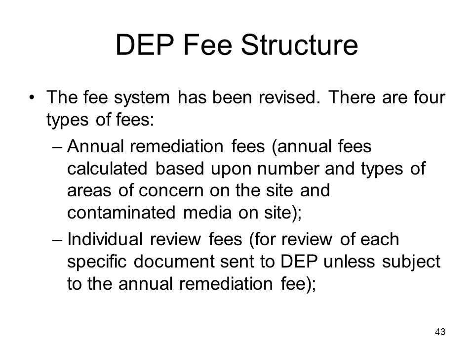 43 DEP Fee Structure The fee system has been revised. There are four types of fees: –Annual remediation fees (annual fees calculated based upon number