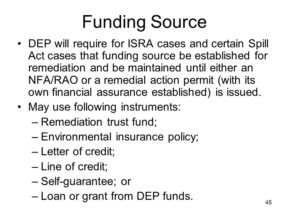 45 Funding Source DEP will require for ISRA cases and certain Spill Act cases that funding source be established for remediation and be maintained unt