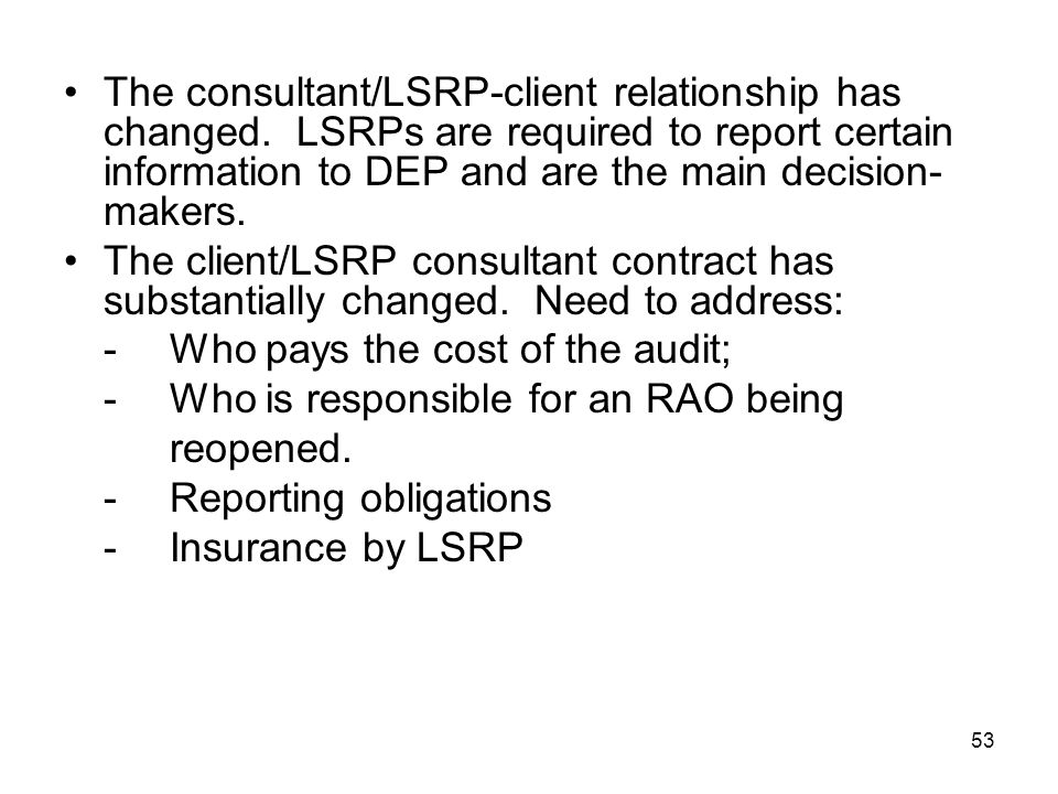 53 The consultant/LSRP-client relationship has changed. LSRPs are required to report certain information to DEP and are the main decision- makers. The