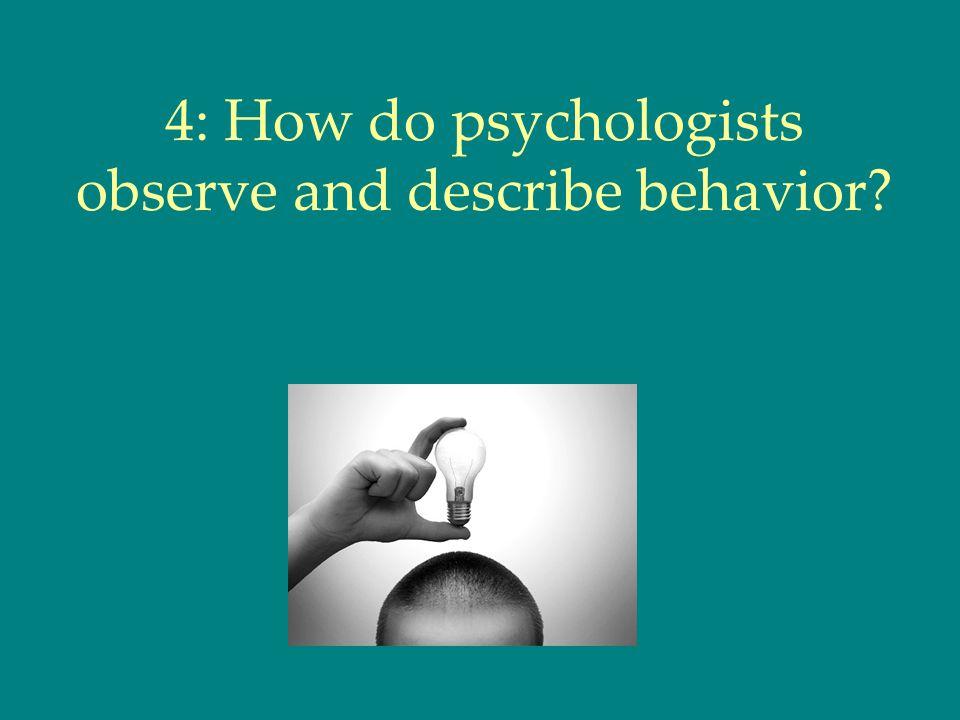 4: How do psychologists observe and describe behavior?