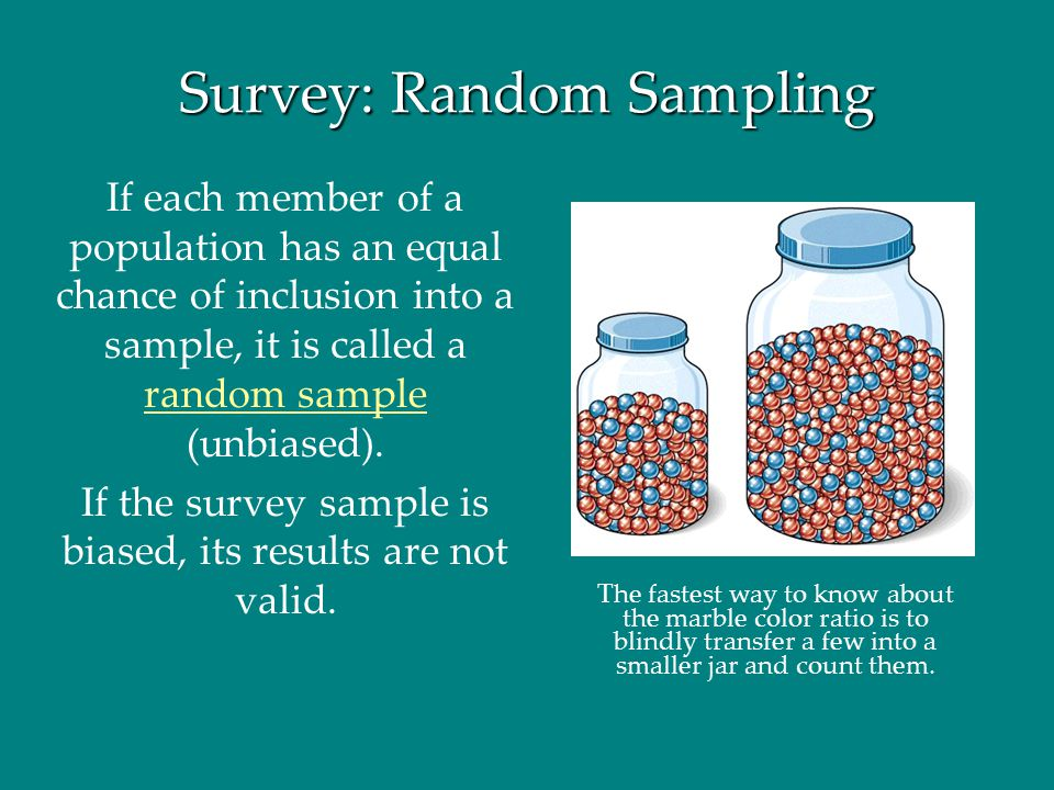 Survey: Random Sampling If each member of a population has an equal chance of inclusion into a sample, it is called a random sample (unbiased). If the