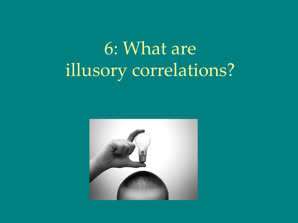 6: What are illusory correlations?