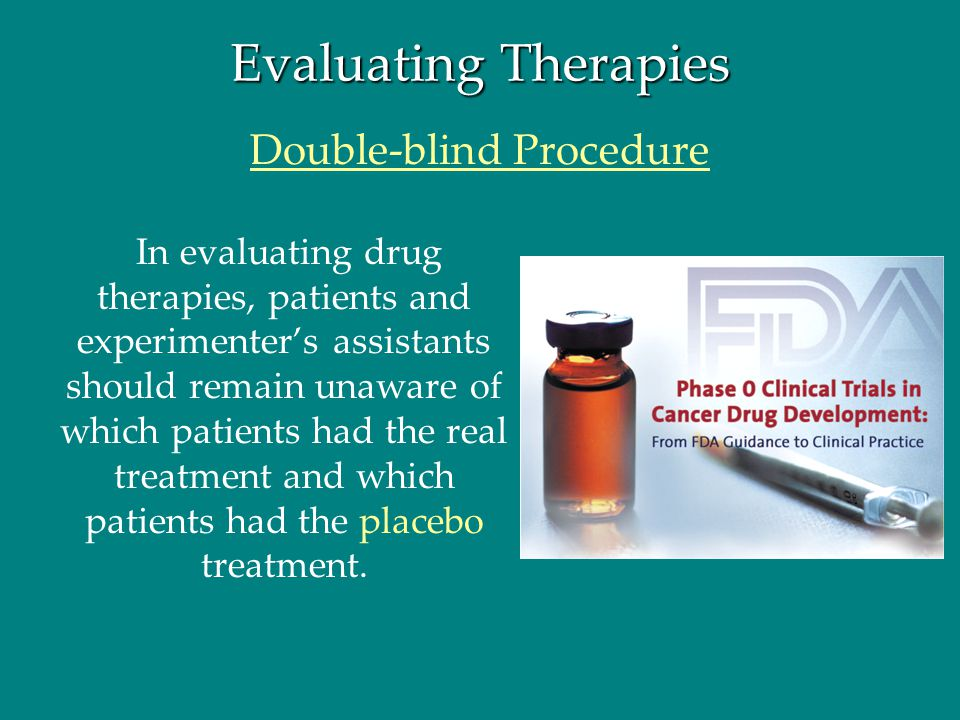 Evaluating Therapies In evaluating drug therapies, patients and experimenter's assistants should remain unaware of which patients had the real treatme