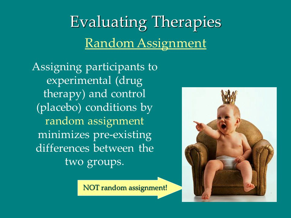Evaluating Therapies Assigning participants to experimental (drug therapy) and control (placebo) conditions by random assignment minimizes pre-existin