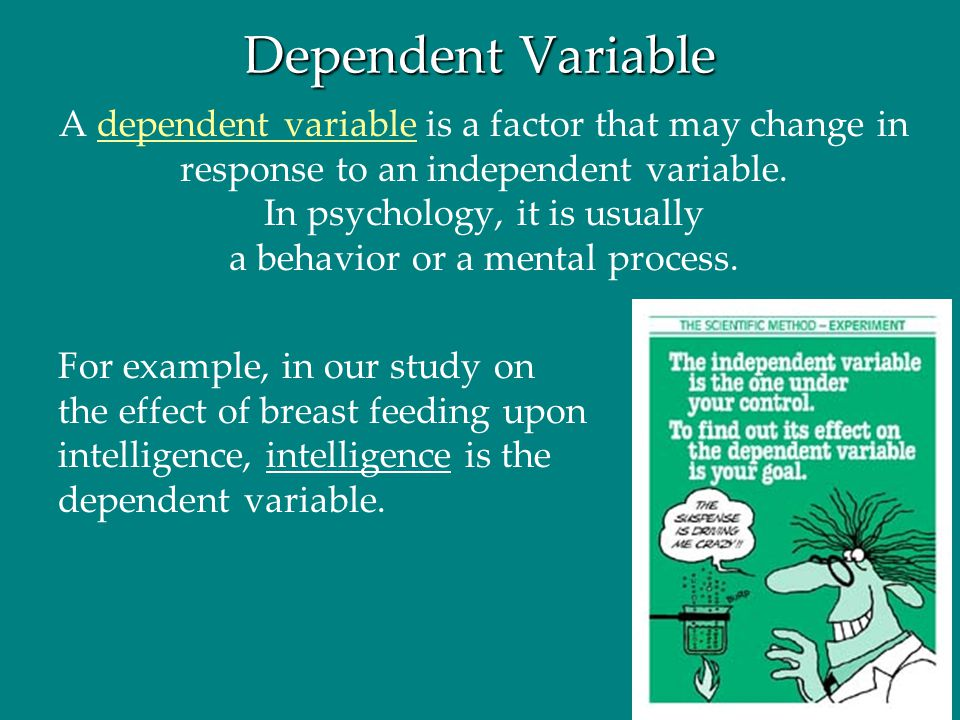 Dependent Variable A dependent variable is a factor that may change in response to an independent variable. In psychology, it is usually a behavior or