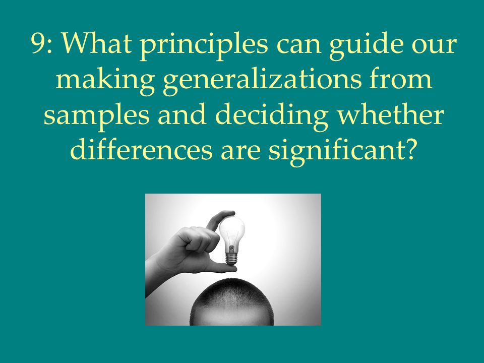 9: What principles can guide our making generalizations from samples and deciding whether differences are significant?