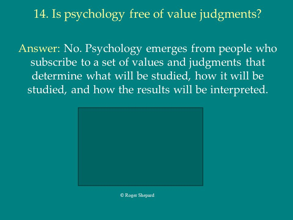 14. Is psychology free of value judgments? Answer: No. Psychology emerges from people who subscribe to a set of values and judgments that determine wh