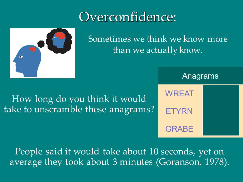 Overconfidence Overconfidence: Sometimes we think we know more than we actually know. Anagrams BARGEGRABE ENTRYETYRN WATERWREAT How long do you think