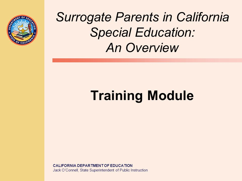 JACK O'CONNELL State Superintendent of Public Instruction 2 California Government Code 7579.5(m) mandates that the California Department of Education, …develop a model surrogate parent training module and manual that shall be made available to local educational agencies.