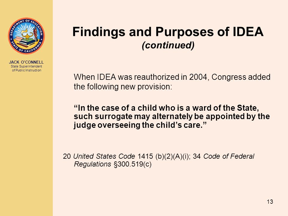 JACK O'CONNELL State Superintendent of Public Instruction 13 When IDEA was reauthorized in 2004, Congress added the following new provision: In the case of a child who is a ward of the State, such surrogate may alternately be appointed by the judge overseeing the child's care. 20 United States Code 1415 (b)(2)(A)(i); 34 Code of Federal Regulations §300.519(c) Findings and Purposes of IDEA (continued)