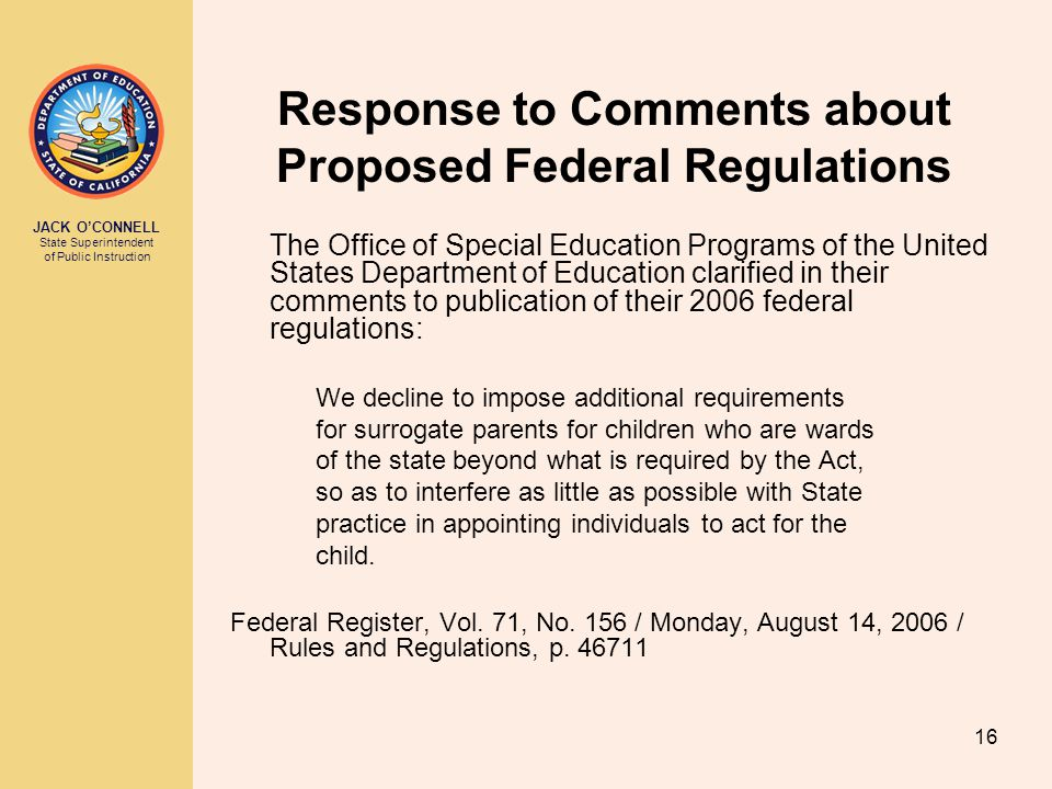 JACK O'CONNELL State Superintendent of Public Instruction 16 Response to Comments about Proposed Federal Regulations The Office of Special Education Programs of the United States Department of Education clarified in their comments to publication of their 2006 federal regulations: We decline to impose additional requirements for surrogate parents for children who are wards of the state beyond what is required by the Act, so as to interfere as little as possible with State practice in appointing individuals to act for the child.