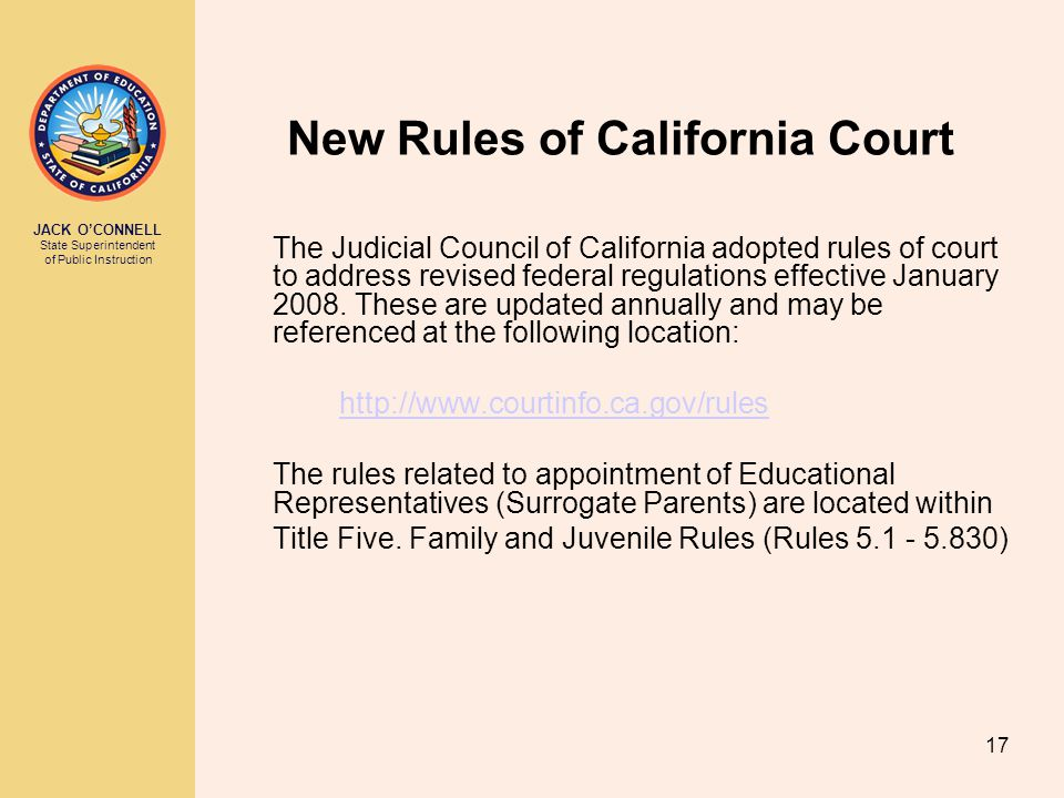 JACK O'CONNELL State Superintendent of Public Instruction 17 New Rules of California Court The Judicial Council of California adopted rules of court to address revised federal regulations effective January 2008.