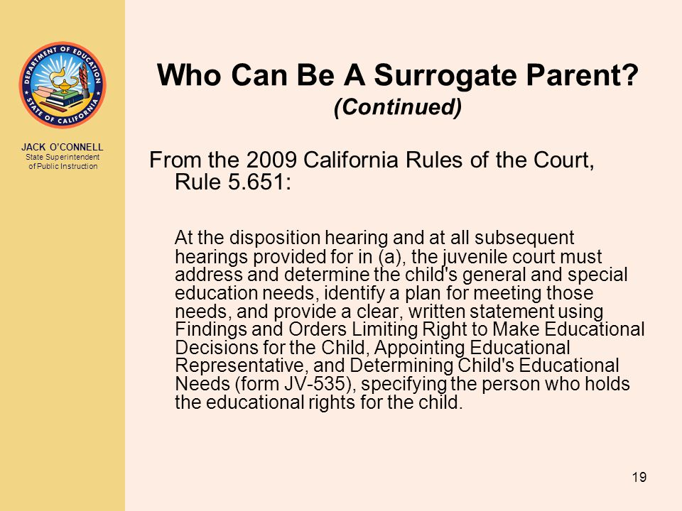 JACK O'CONNELL State Superintendent of Public Instruction 19 Who Can Be A Surrogate Parent.