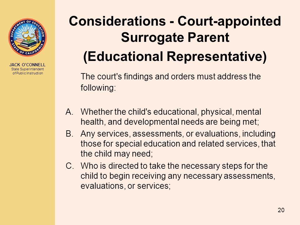 JACK O'CONNELL State Superintendent of Public Instruction 20 Considerations - Court-appointed Surrogate Parent (Educational Representative) The court s findings and orders must address the following: A.Whether the child s educational, physical, mental health, and developmental needs are being met; B.Any services, assessments, or evaluations, including those for special education and related services, that the child may need; C.Who is directed to take the necessary steps for the child to begin receiving any necessary assessments, evaluations, or services;