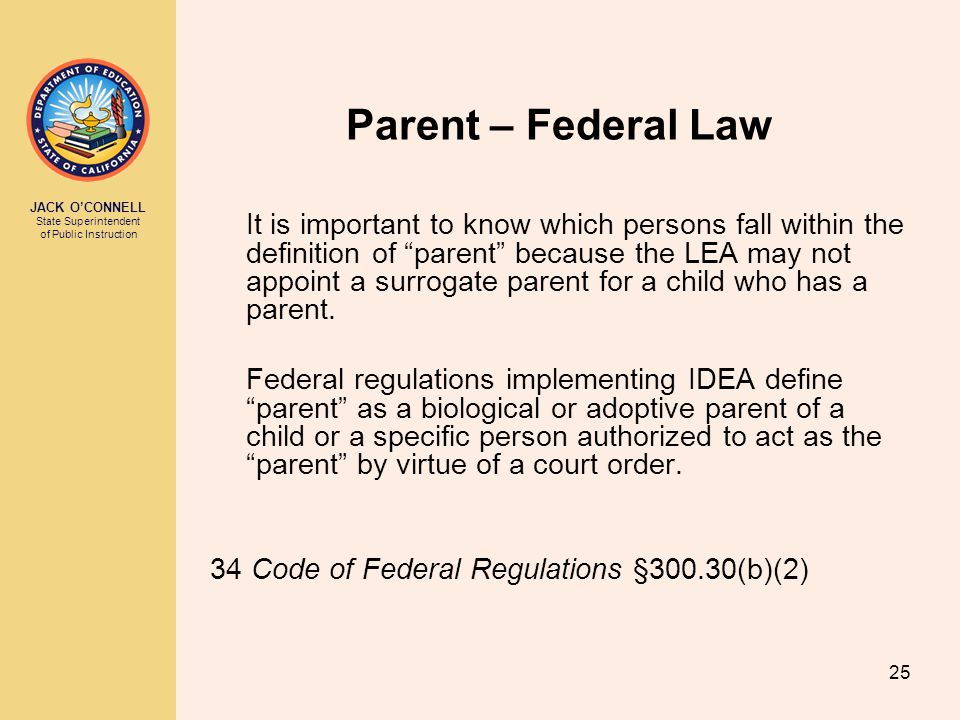 JACK O'CONNELL State Superintendent of Public Instruction 25 Parent – Federal Law It is important to know which persons fall within the definition of parent because the LEA may not appoint a surrogate parent for a child who has a parent.