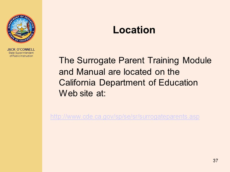 JACK O'CONNELL State Superintendent of Public Instruction 37 Location The Surrogate Parent Training Module and Manual are located on the California Department of Education Web site at: http://www.cde.ca.gov/sp/se/sr/surrogateparents.asp