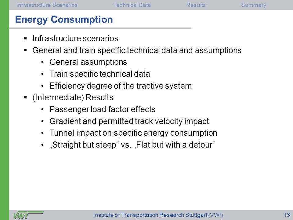 """Infrastructure ScenariosTechnical DataResultsSummary Institute of Transportation Research Stuttgart (VWI)13  Infrastructure scenarios  General and train specific technical data and assumptions General assumptions Train specific technical data Efficiency degree of the tractive system  (Intermediate) Results Passenger load factor effects Gradient and permitted track velocity impact Tunnel impact on specific energy consumption """"Straight but steep vs."""