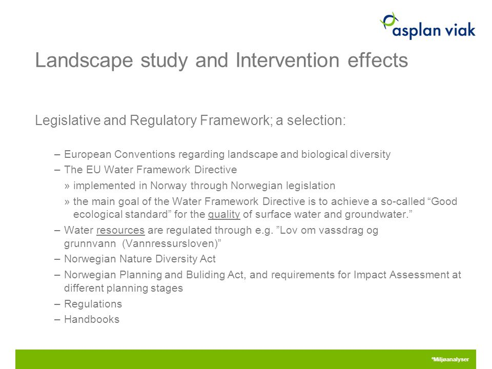 Landscape study and Intervention effects Legislative and Regulatory Framework; a selection: –European Conventions regarding landscape and biological diversity –The EU Water Framework Directive »implemented in Norway through Norwegian legislation »the main goal of the Water Framework Directive is to achieve a so-called Good ecological standard for the quality of surface water and groundwater. –Water resources are regulated through e.g.
