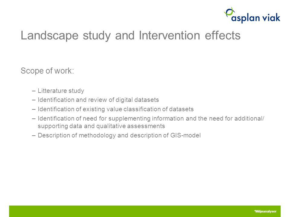 Landscape study and Intervention effects Scope of work: –Litterature study –Identification and review of digital datasets –Identification of existing value classification of datasets –Identification of need for supplementing information and the need for additional/ supporting data and qualitative assessments –Description of methodology and description of GIS-model 28.04.2015 °Miljøanalyser