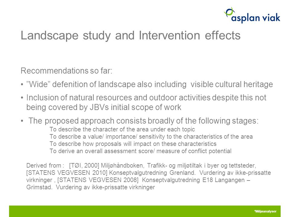 Landscape study and Intervention effects Recommendations so far: Wide defenition of landscape also including visible cultural heritage Inclusion of natural resources and outdoor activities despite this not being covered by JBVs initial scope of work The proposed approach consists broadly of the following stages: To describe the character of the area under each topic To describe a value/ importance/ sensitivity to the characteristics of the area To describe how proposals will impact on these characteristics To derive an overall assessment score/ measure of conflict potential Derived from : [TØI, 2000] Miljøhåndboken, Trafikk- og miljøtiltak i byer og tettsteder, [STATENS VEGVESEN 2010] Konseptvalgutredning Grenland.