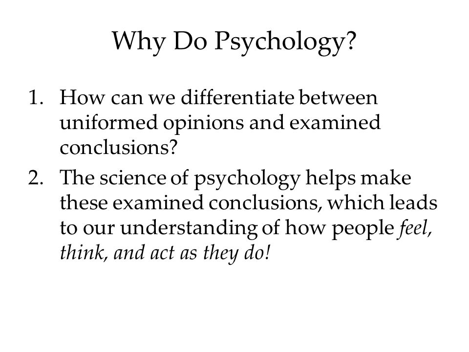 Why Do Psychology. 1.How can we differentiate between uniformed opinions and examined conclusions.