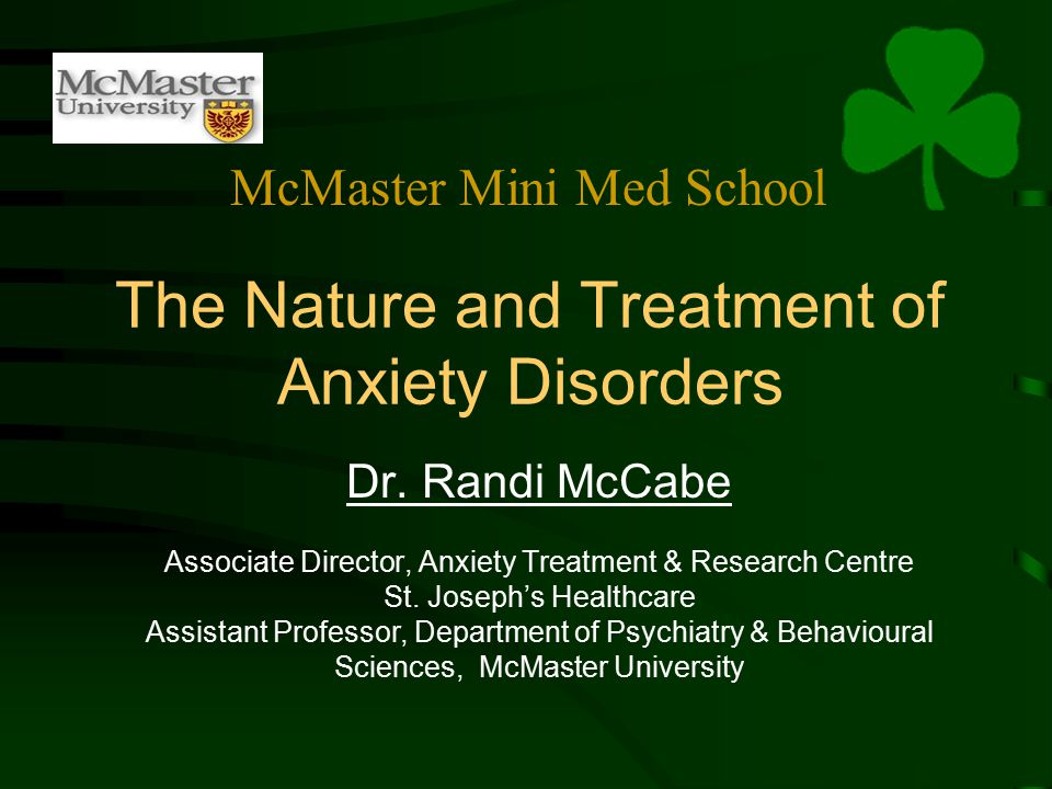 The Nature and Treatment of Anxiety Disorders Dr. Randi McCabe Associate Director, Anxiety Treatment & Research Centre St. Joseph's Healthcare Assista