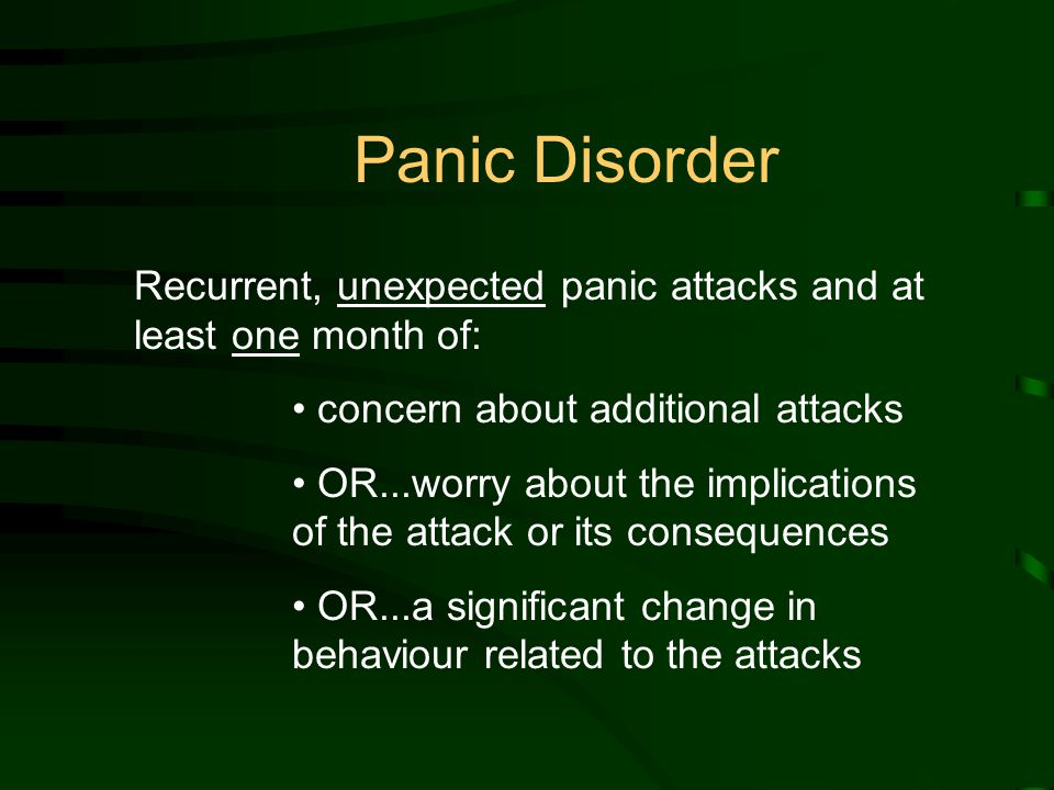Recurrent, unexpected panic attacks and at least one month of: concern about additional attacks OR...worry about the implications of the attack or its