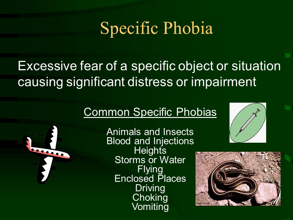 Excessive fear of a specific object or situation causing significant distress or impairment Common Specific Phobias Animals and Insects Blood and Injections Heights Storms or Water Flying Enclosed Places Driving Choking Vomiting Specific Phobia