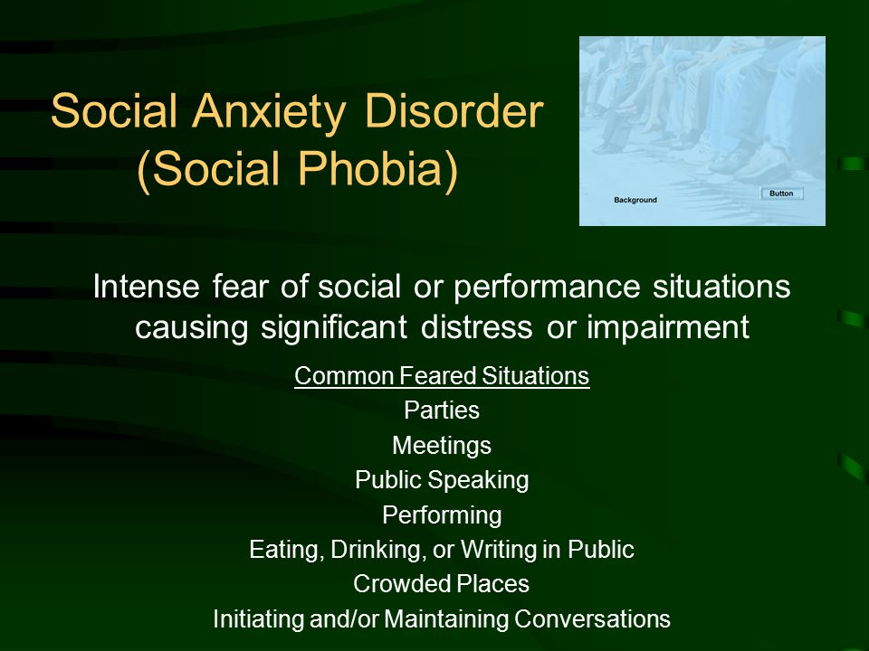 Social Anxiety Disorder (Social Phobia) Intense fear of social or performance situations causing significant distress or impairment Common Feared Situations Parties Meetings Public Speaking Performing Eating, Drinking, or Writing in Public Crowded Places Initiating and/or Maintaining Conversations