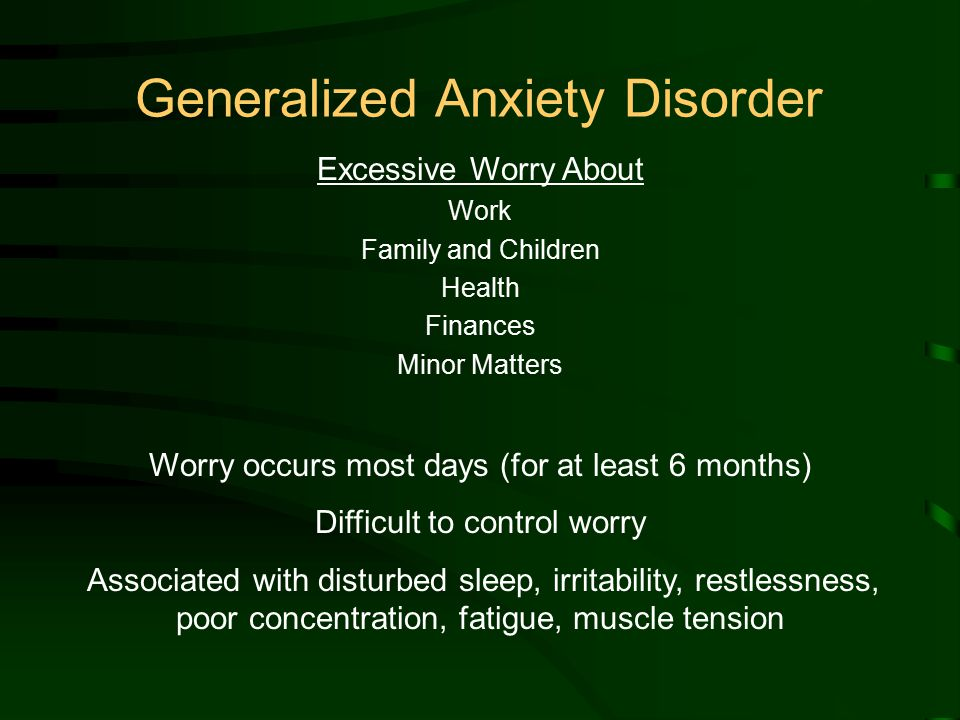 Generalized Anxiety Disorder Excessive Worry About Work Family and Children Health Finances Minor Matters Worry occurs most days (for at least 6 months) Difficult to control worry Associated with disturbed sleep, irritability, restlessness, poor concentration, fatigue, muscle tension