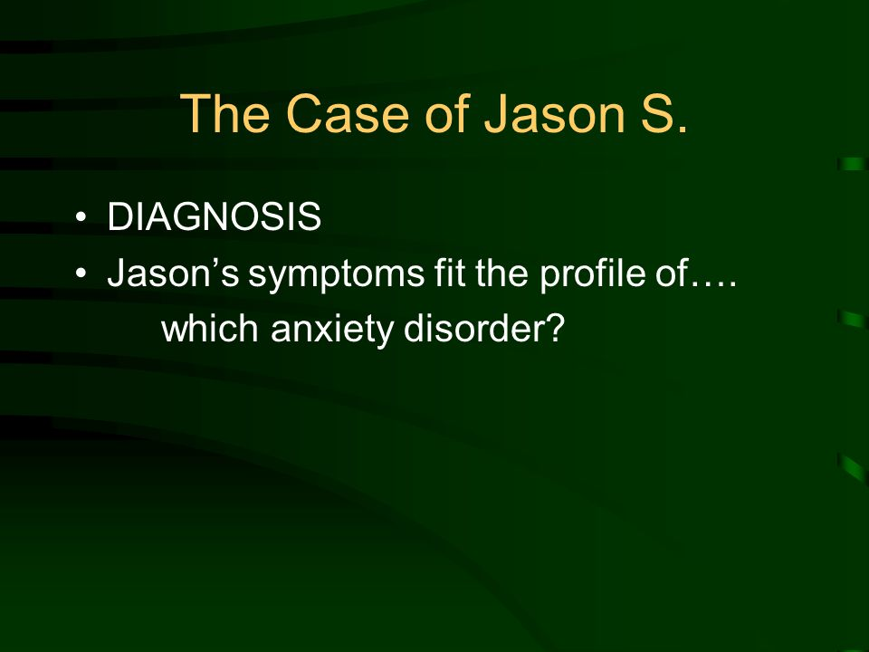 The Case of Jason S. DIAGNOSIS Jason's symptoms fit the profile of…. which anxiety disorder