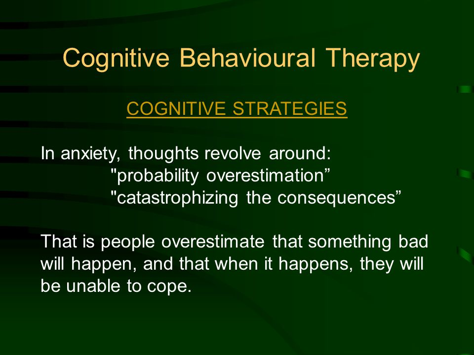 Cognitive Behavioural Therapy COGNITIVE STRATEGIES In anxiety, thoughts revolve around: