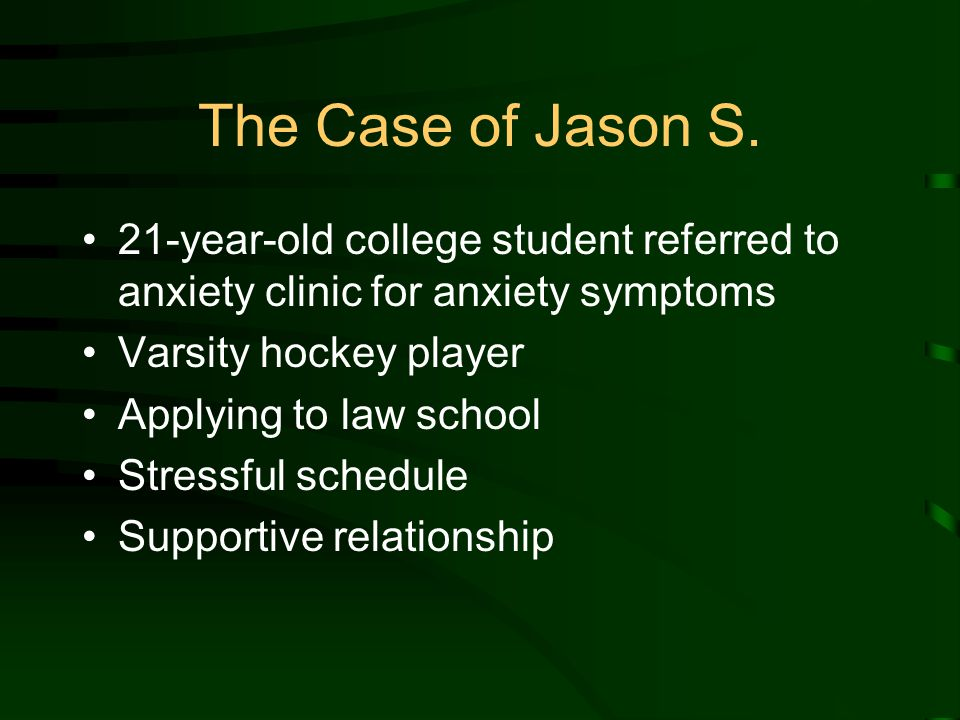 The Case of Jason S. 21-year-old college student referred to anxiety clinic for anxiety symptoms Varsity hockey player Applying to law school Stressfu