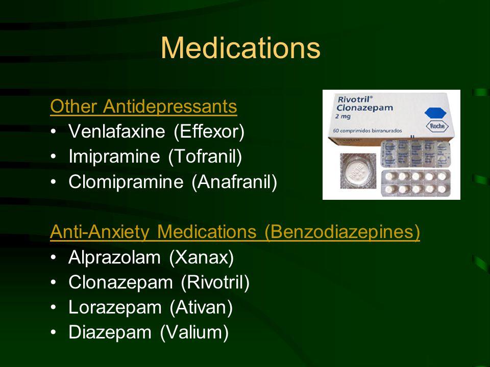 Medications Other Antidepressants Venlafaxine (Effexor) Imipramine (Tofranil) Clomipramine (Anafranil) Anti-Anxiety Medications (Benzodiazepines) Alprazolam (Xanax) Clonazepam (Rivotril) Lorazepam (Ativan) Diazepam (Valium)