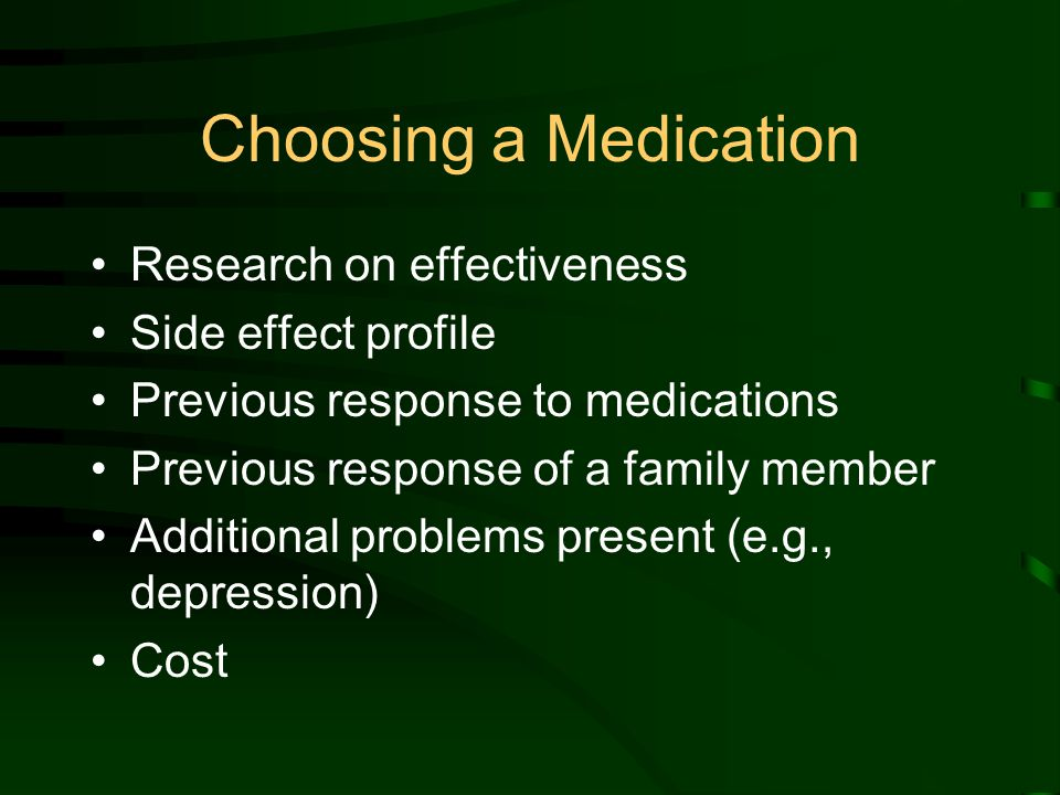 Choosing a Medication Research on effectiveness Side effect profile Previous response to medications Previous response of a family member Additional problems present (e.g., depression) Cost
