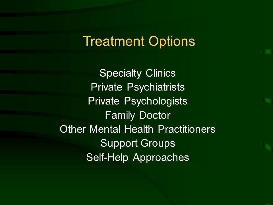 Specialty Clinics Private Psychiatrists Private Psychologists Family Doctor Other Mental Health Practitioners Support Groups Self-Help Approaches Treatment Options