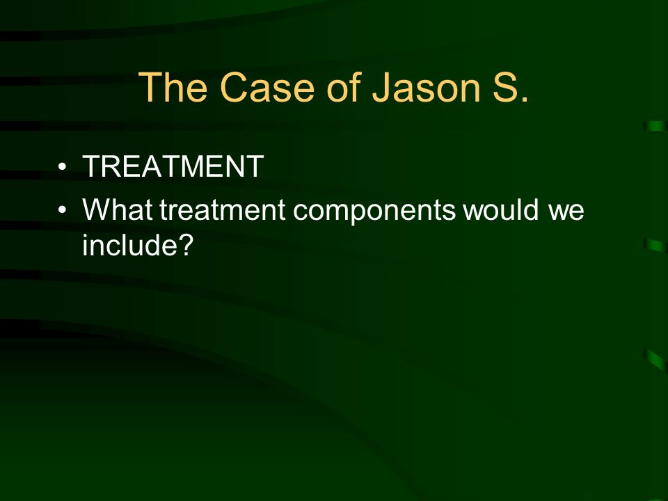 The Case of Jason S. TREATMENT What treatment components would we include?