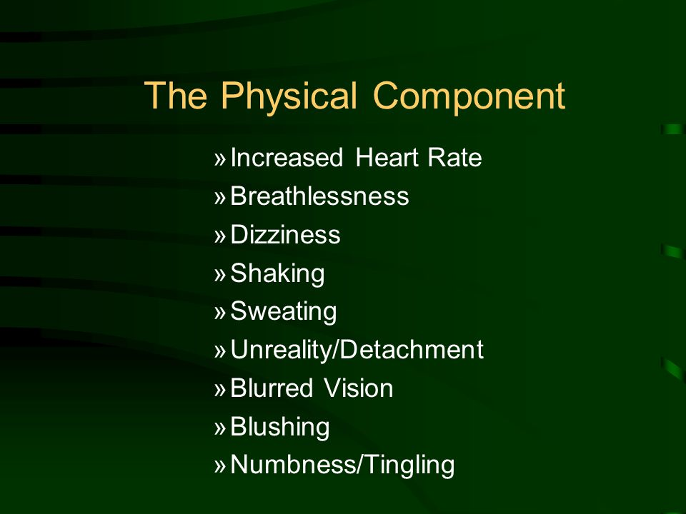 The Physical Component »Increased Heart Rate »Breathlessness »Dizziness »Shaking »Sweating »Unreality/Detachment »Blurred Vision »Blushing »Numbness/Tingling