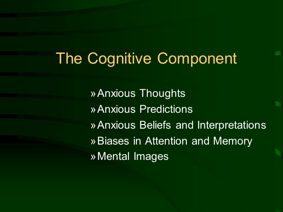 The Cognitive Component »Anxious Thoughts »Anxious Predictions »Anxious Beliefs and Interpretations »Biases in Attention and Memory »Mental Images