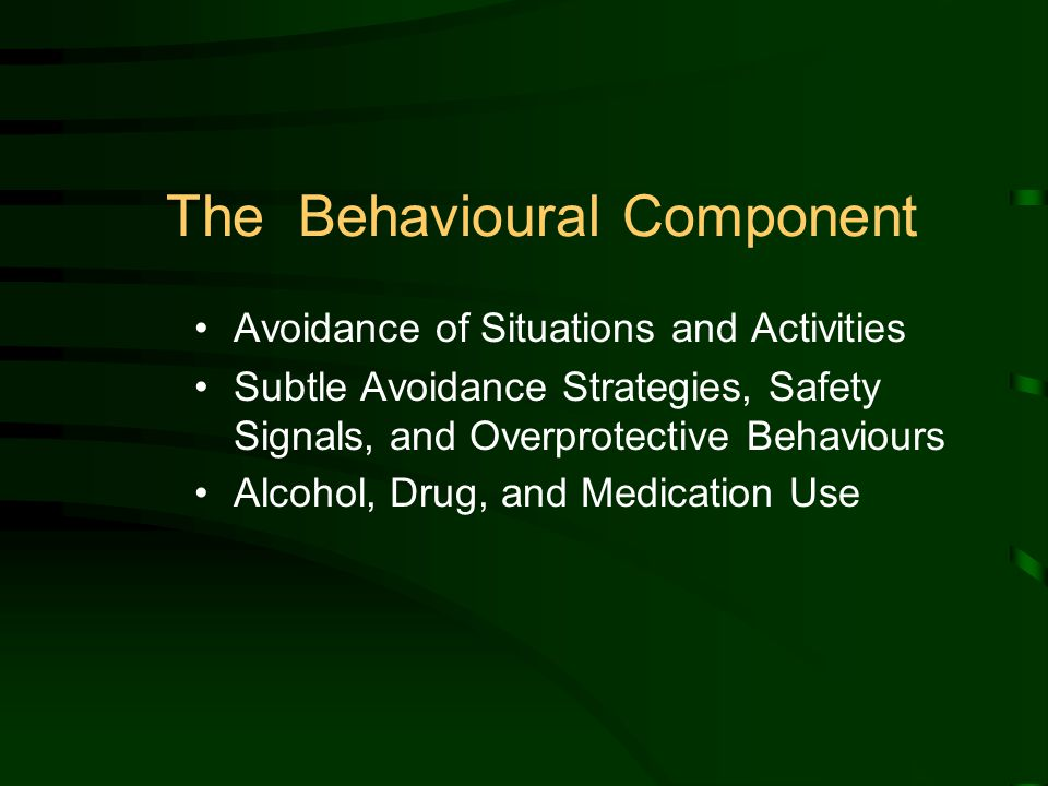 The Behavioural Component Avoidance of Situations and Activities Subtle Avoidance Strategies, Safety Signals, and Overprotective Behaviours Alcohol, Drug, and Medication Use