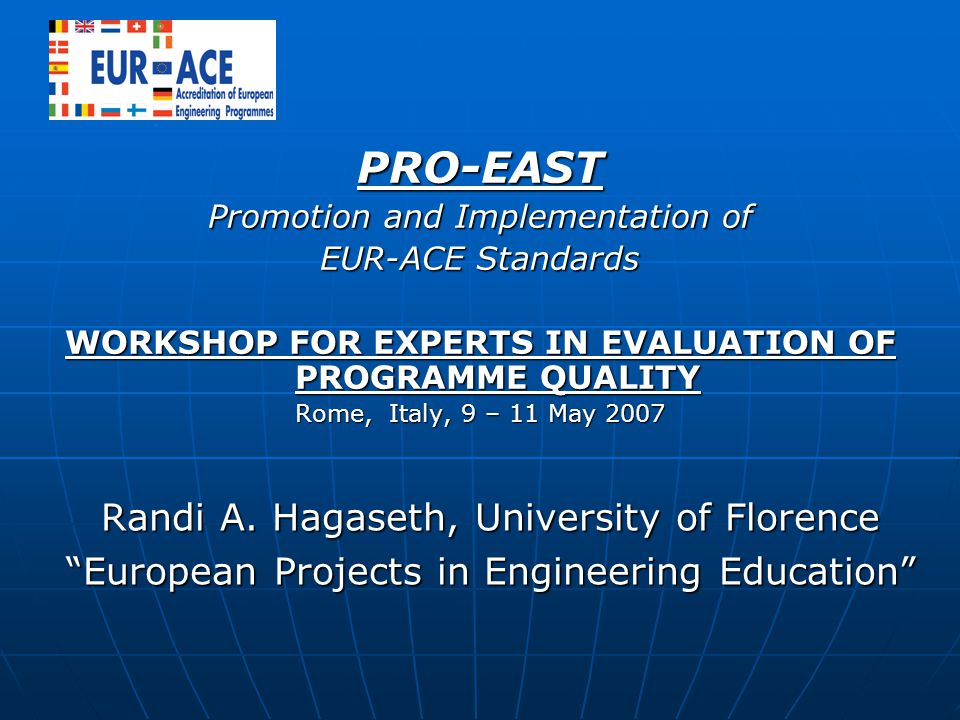 PRO-EAST Promotion and Implementation of EUR-ACE Standards WORKSHOP FOR EXPERTS IN EVALUATION OF PROGRAMME QUALITY Rome, Italy, 9 – 11 May 2007 Randi A.